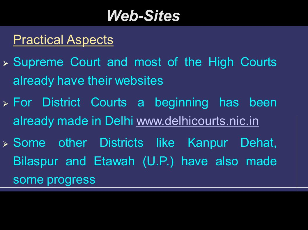 Practical Aspects  Supreme Court and most of the High Courts already have their websites  For District Courts a beginning has been already made in Delhi www.delhicourts.nic.inwww.delhicourts.nic.in  Some other Districts like Kanpur Dehat, Bilaspur and Etawah (U.P.) have also made some progress Web-Sites