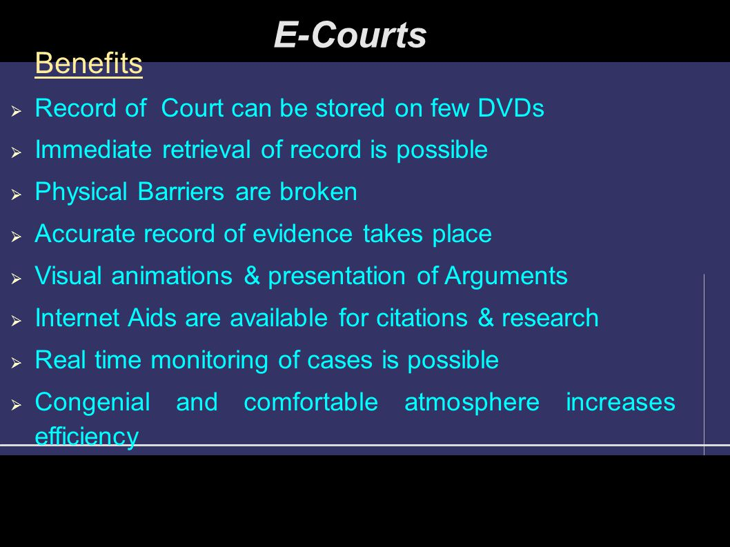E-Courts Benefits  Record of Court can be stored on few DVDs  Immediate retrieval of record is possible  Physical Barriers are broken  Accurate re