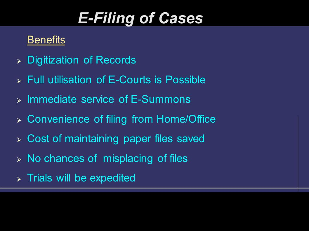 Benefits  Digitization of Records  Full utilisation of E-Courts is Possible  Immediate service of E-Summons  Convenience of filing from Home/Office  Cost of maintaining paper files saved  No chances of misplacing of files  Trials will be expedited E-Filing of Cases