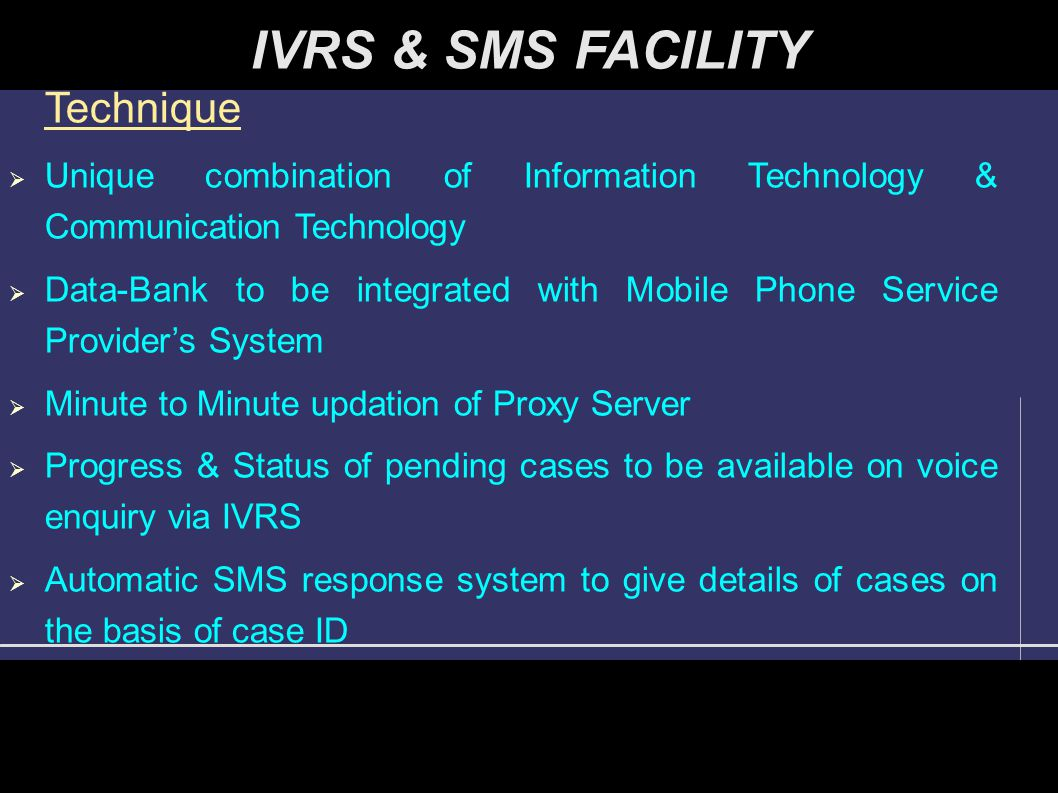 IVRS & SMS FACILITY Technique  Unique combination of Information Technology & Communication Technology  Data-Bank to be integrated with Mobile Phone Service Provider's System  Minute to Minute updation of Proxy Server  Progress & Status of pending cases to be available on voice enquiry via IVRS  Automatic SMS response system to give details of cases on the basis of case ID