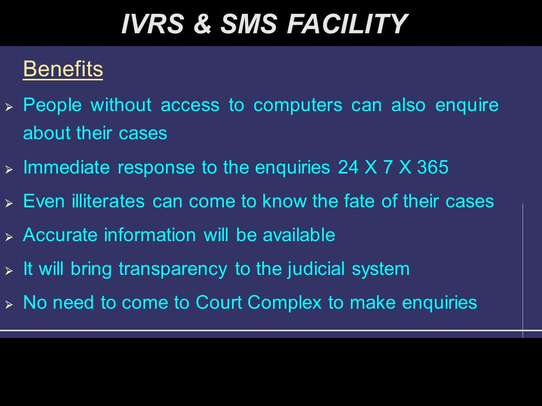 Benefits  People without access to computers can also enquire about their cases  Immediate response to the enquiries 24 X 7 X 365  Even illiterates can come to know the fate of their cases  Accurate information will be available  It will bring transparency to the judicial system  No need to come to Court Complex to make enquiries