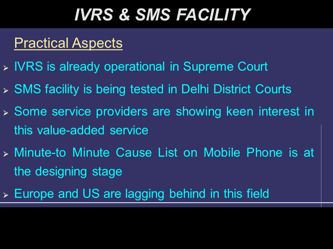Practical Aspects  IVRS is already operational in Supreme Court  SMS facility is being tested in Delhi District Courts  Some service providers are
