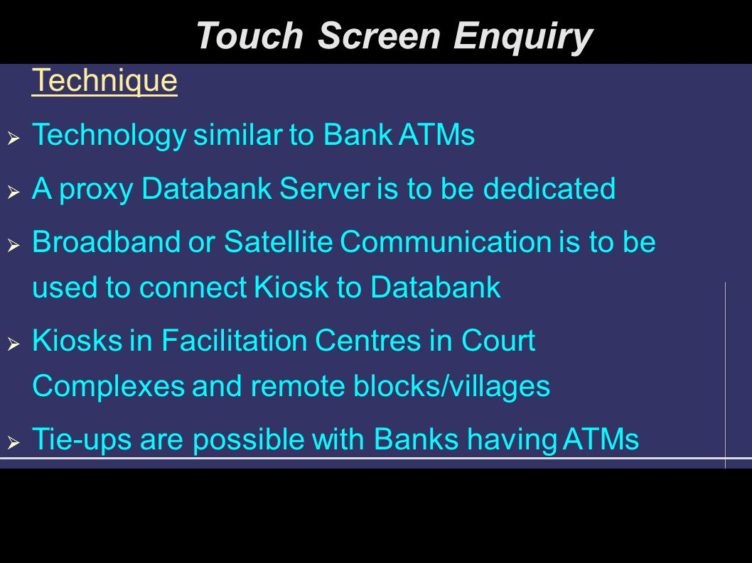 Touch Screen Enquiry Technique  Technology similar to Bank ATMs  A proxy Databank Server is to be dedicated  Broadband or Satellite Communication is to be used to connect Kiosk to Databank  Kiosks in Facilitation Centres in Court Complexes and remote blocks/villages  Tie-ups are possible with Banks having ATMs