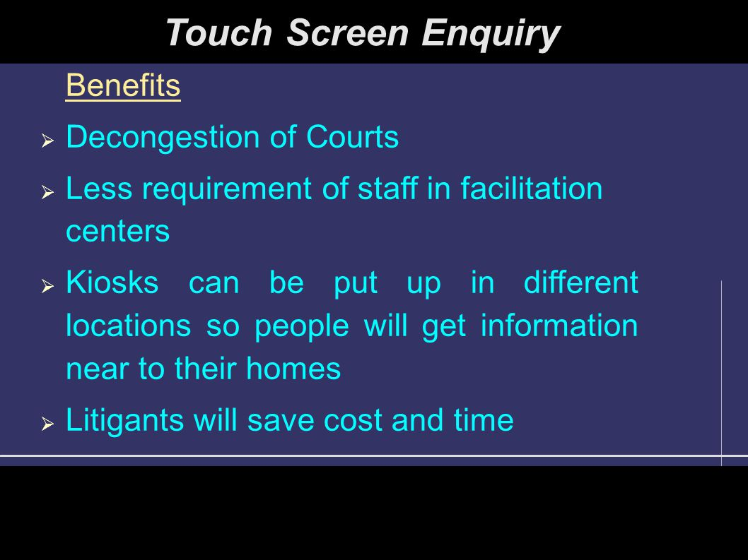 Benefits  Decongestion of Courts  Less requirement of staff in facilitation centers  Kiosks can be put up in different locations so people will get information near to their homes  Litigants will save cost and time