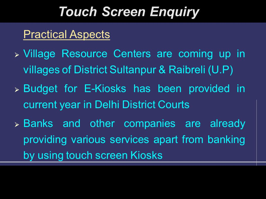 Practical Aspects  Village Resource Centers are coming up in villages of District Sultanpur & Raibreli (U.P)  Budget for E-Kiosks has been provided in current year in Delhi District Courts  Banks and other companies are already providing various services apart from banking by using touch screen Kiosks Touch Screen Enquiry