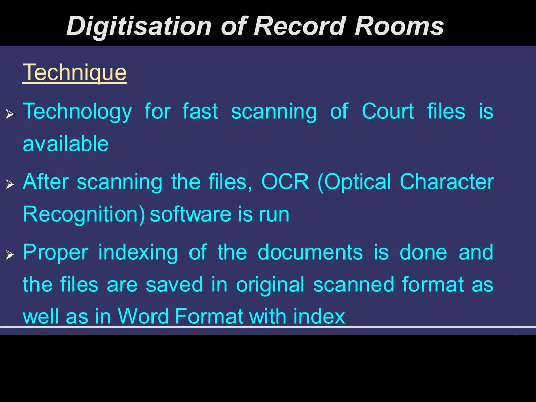 Digitisation of Record Rooms Technique  Technology for fast scanning of Court files is available  After scanning the files, OCR (Optical Character Recognition) software is run  Proper indexing of the documents is done and the files are saved in original scanned format as well as in Word Format with index