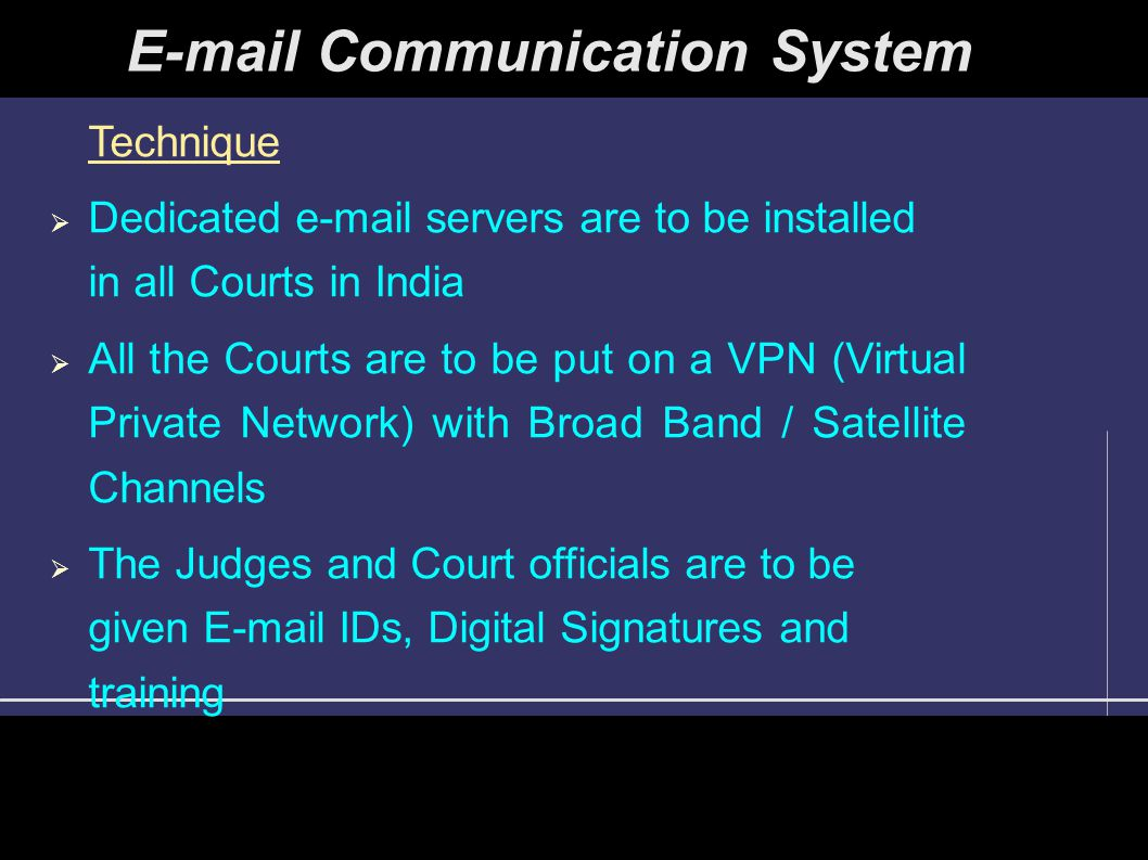 E-mail Communication System Technique  Dedicated e-mail servers are to be installed in all Courts in India  All the Courts are to be put on a VPN (Virtual Private Network) with Broad Band / Satellite Channels  The Judges and Court officials are to be given E-mail IDs, Digital Signatures and training