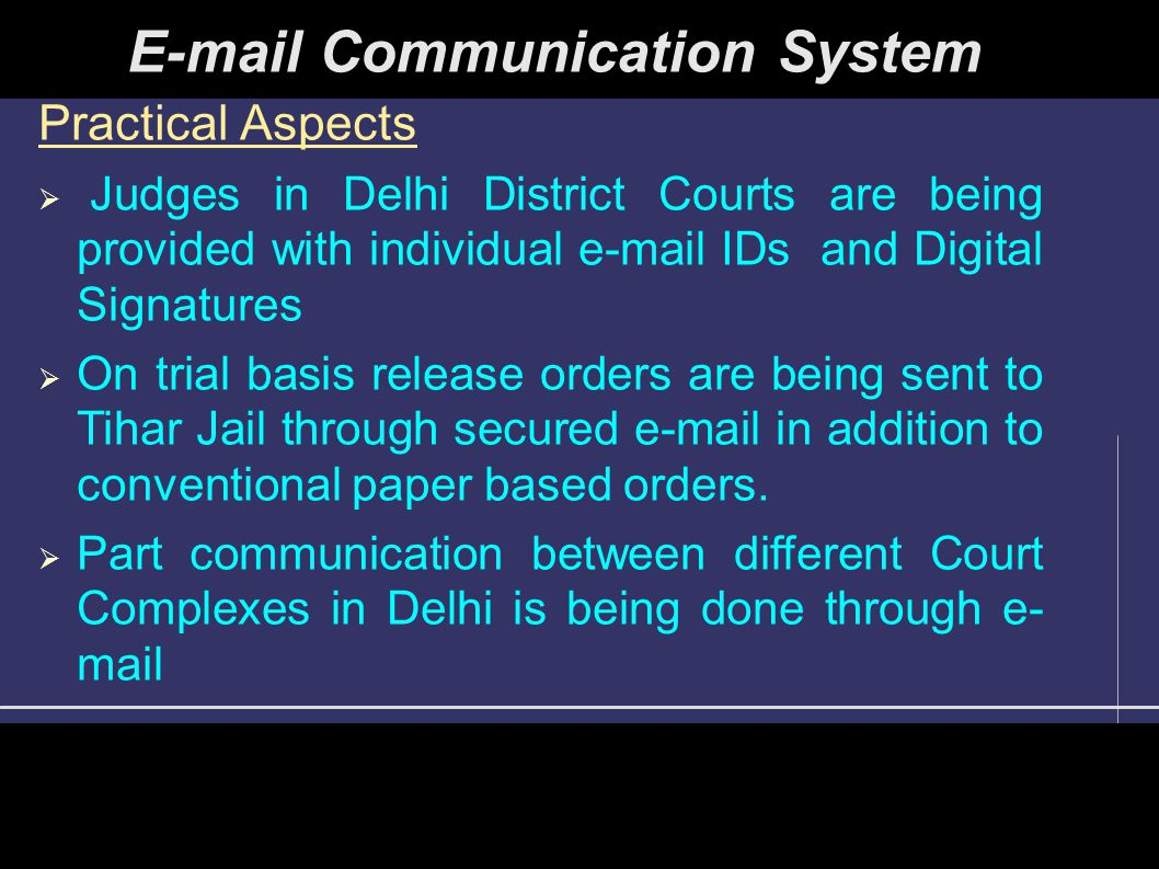 Practical Aspects  Judges in Delhi District Courts are being provided with individual e-mail IDs and Digital Signatures  On trial basis release orders are being sent to Tihar Jail through secured e-mail in addition to conventional paper based orders.