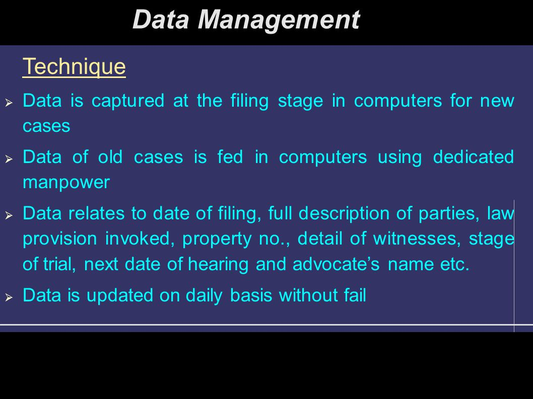 Data Management Technique  Data is captured at the filing stage in computers for new cases  Data of old cases is fed in computers using dedicated manpower  Data relates to date of filing, full description of parties, law provision invoked, property no., detail of witnesses, stage of trial, next date of hearing and advocate's name etc.