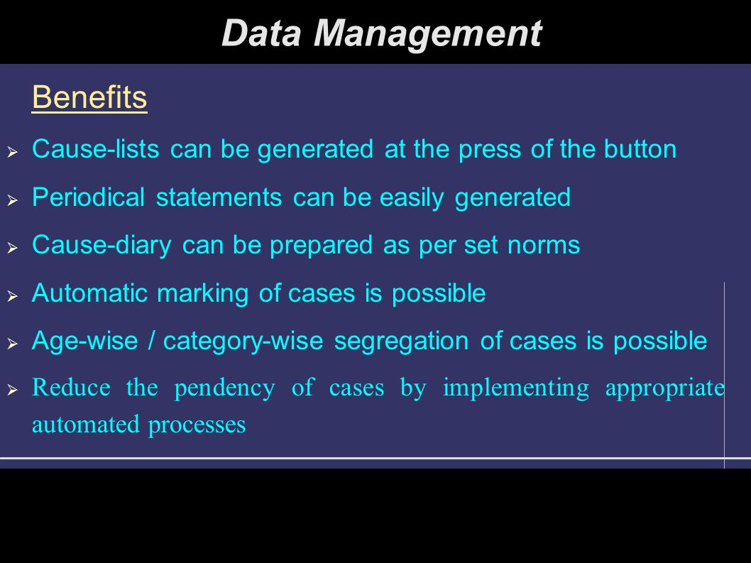 Practical Aspect  Automatic marking of cases is functional in Hon'ble Supreme Court of India  Almost all the High Courts and some District Courts are maintaining upto date data-banks and preparing automatic cause-lists  Party name-wise, case number-wise, Act-wise searches are possible on these data-banks Data Management
