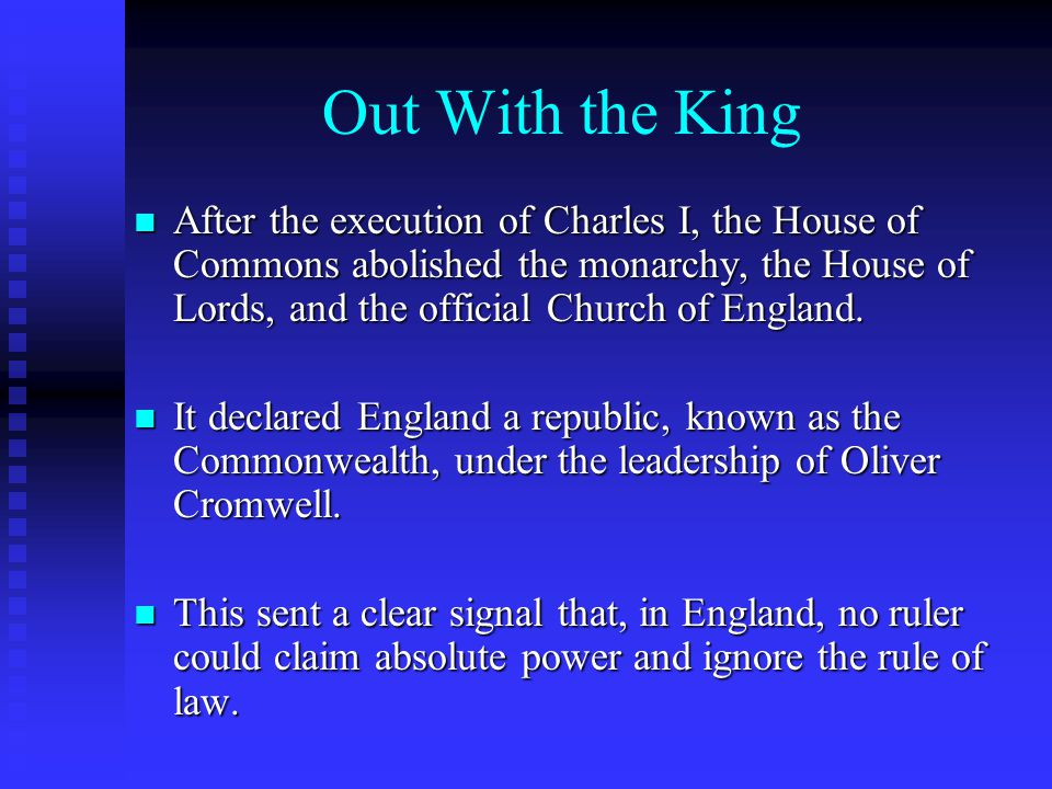 Out With the King After the execution of Charles I, the House of Commons abolished the monarchy, the House of Lords, and the official Church of Englan
