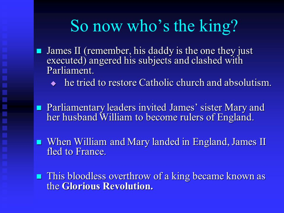 So now who's the king? James II (remember, his daddy is the one they just executed) angered his subjects and clashed with Parliament. James II (rememb