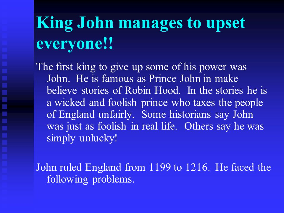 King John manages to upset everyone!! The first king to give up some of his power was John. He is famous as Prince John in make believe stories of Rob