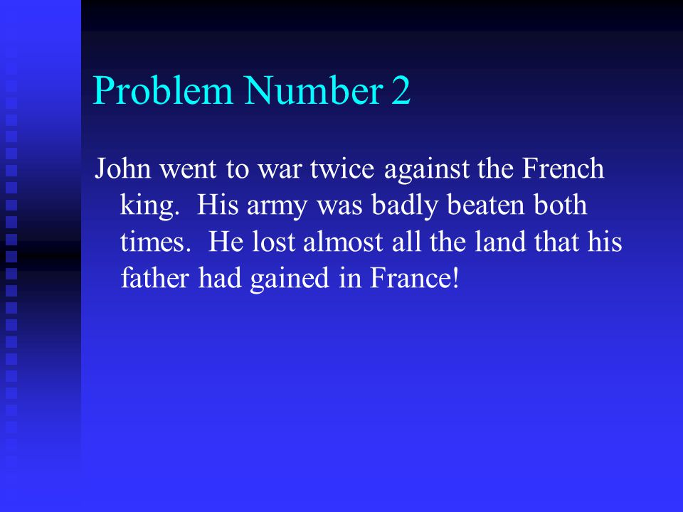 Problem Number 2 John went to war twice against the French king. His army was badly beaten both times. He lost almost all the land that his father had