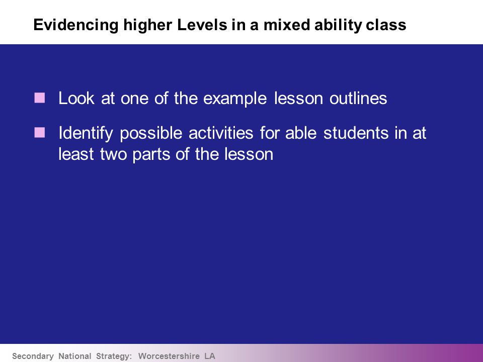 Secondary National Strategy: Worcestershire LA Evidencing higher Levels in a mixed ability class Look at one of the example lesson outlines Identify possible activities for able students in at least two parts of the lesson
