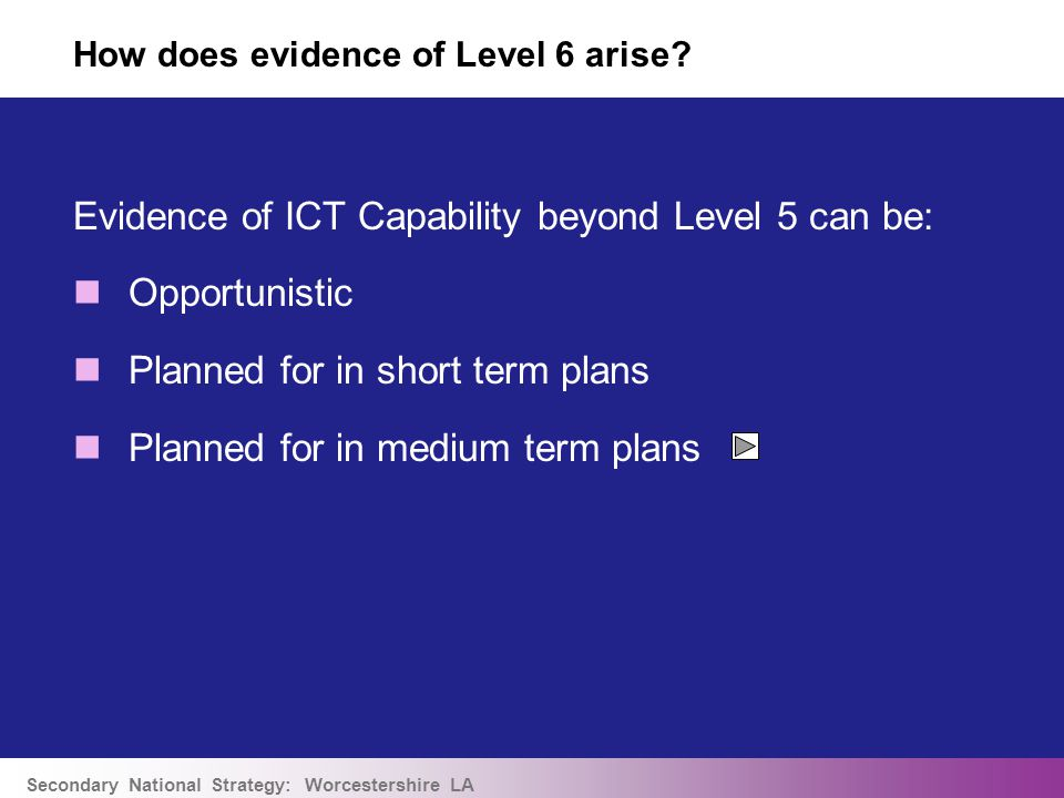 Secondary National Strategy: Worcestershire LA Evidence of ICT Capability beyond Level 5 can be: Opportunistic Planned for in short term plans Planned for in medium term plans How does evidence of Level 6 arise?