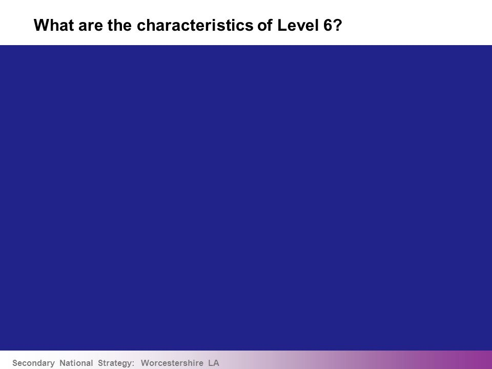Secondary National Strategy: Worcestershire LA What are the characteristics of Level 6?