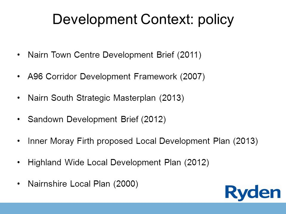 Development Context: policy Nairn Town Centre Development Brief (2011) A96 Corridor Development Framework (2007) Nairn South Strategic Masterplan (2013) Sandown Development Brief (2012) Inner Moray Firth proposed Local Development Plan (2013) Highland Wide Local Development Plan (2012) Nairnshire Local Plan (2000)