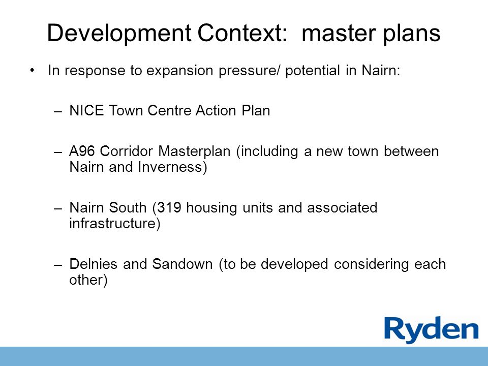 Development Context: master plans In response to expansion pressure/ potential in Nairn: –NICE Town Centre Action Plan –A96 Corridor Masterplan (including a new town between Nairn and Inverness) –Nairn South (319 housing units and associated infrastructure) –Delnies and Sandown (to be developed considering each other)