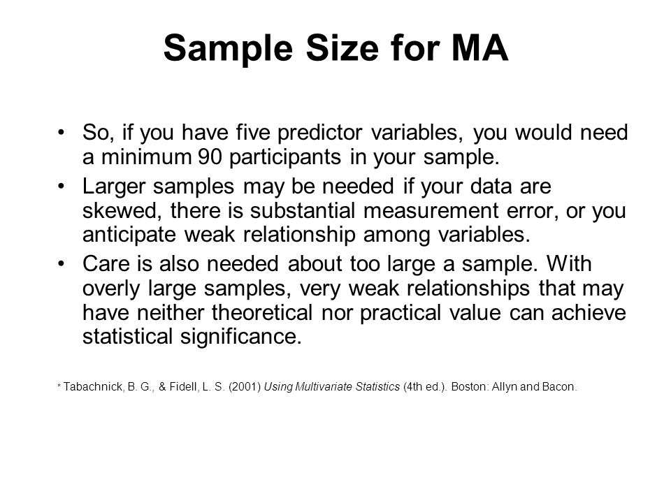 Sample Size for MA So, if you have five predictor variables, you would need a minimum 90 participants in your sample.