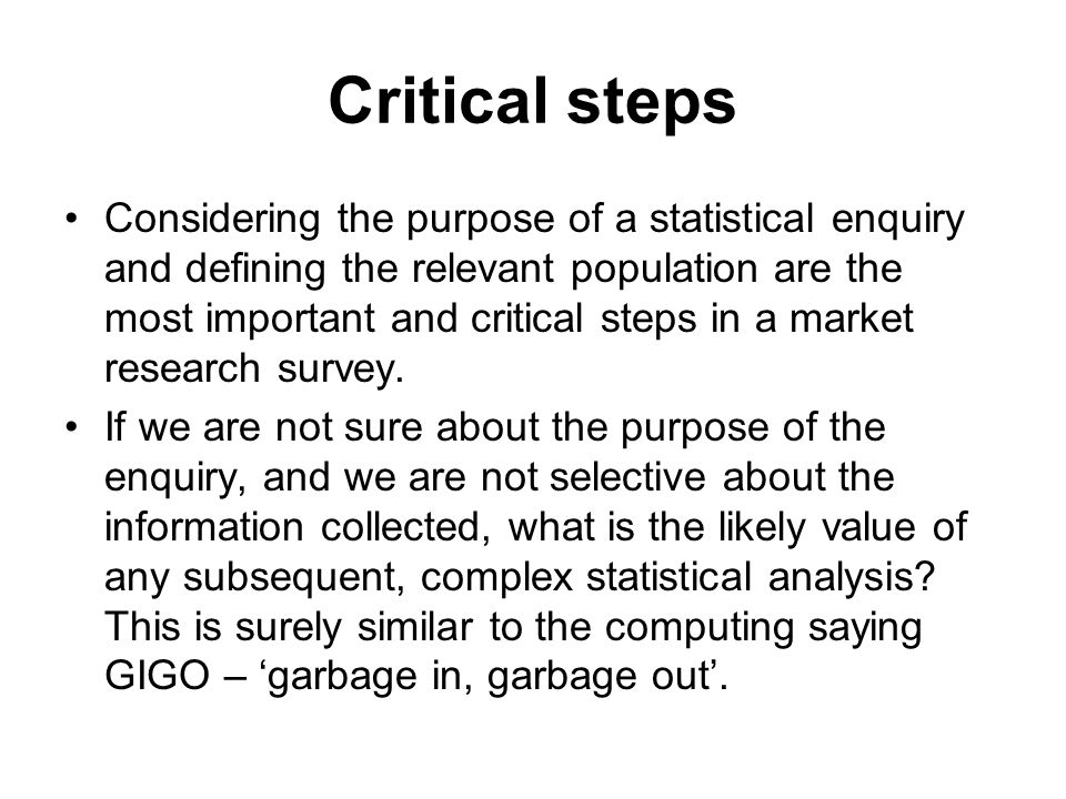 Critical steps Considering the purpose of a statistical enquiry and defining the relevant population are the most important and critical steps in a market research survey.