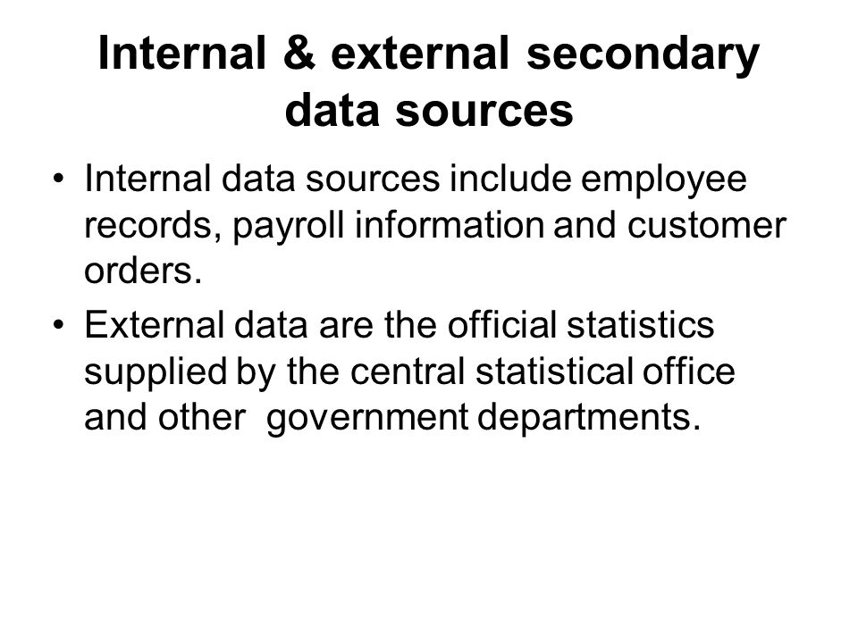 Internal & external secondary data sources Internal data sources include employee records, payroll information and customer orders.