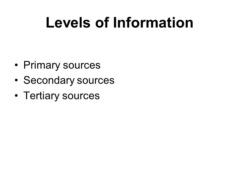 Levels of Information Primary sources Secondary sources Tertiary sources