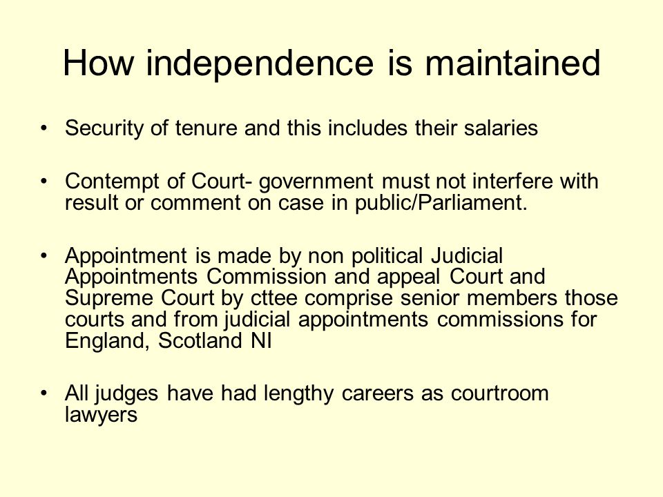 How independence is maintained Security of tenure and this includes their salaries Contempt of Court- government must not interfere with result or comment on case in public/Parliament.