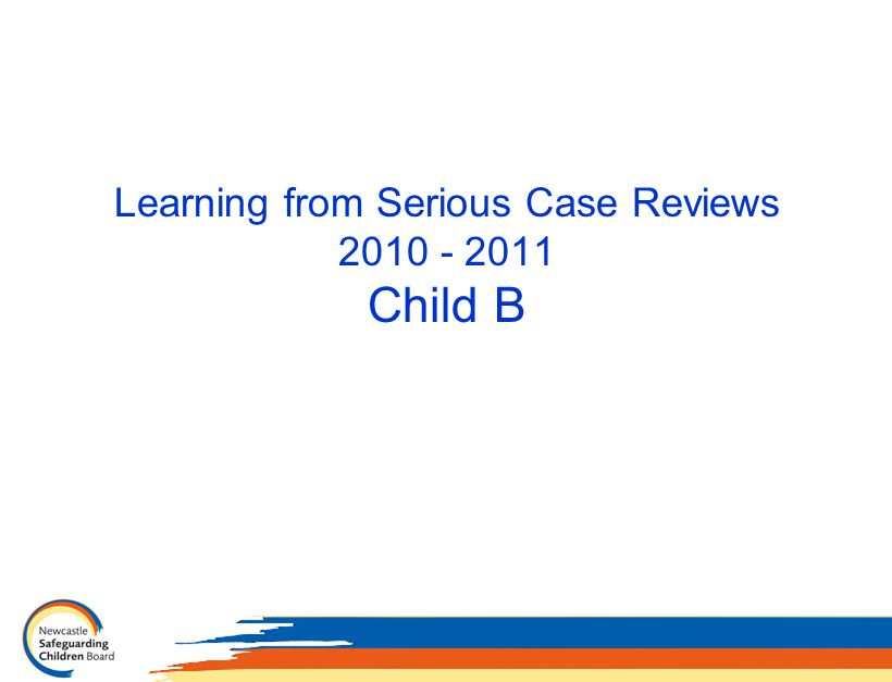 Learning from Serious Case Reviews 2010 - 2011 Child B