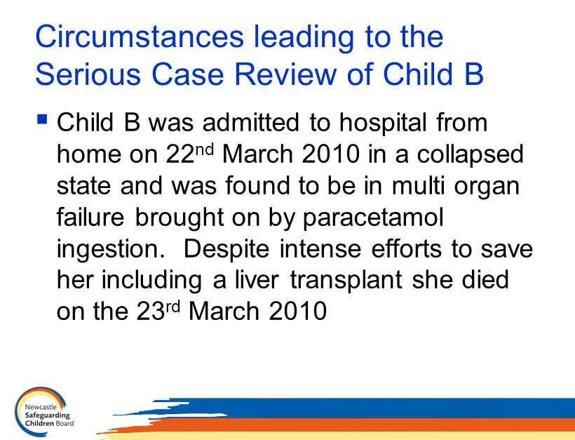 Circumstances leading to the Serious Case Review of Child B  Child B was admitted to hospital from home on 22 nd March 2010 in a collapsed state and was found to be in multi organ failure brought on by paracetamol ingestion.