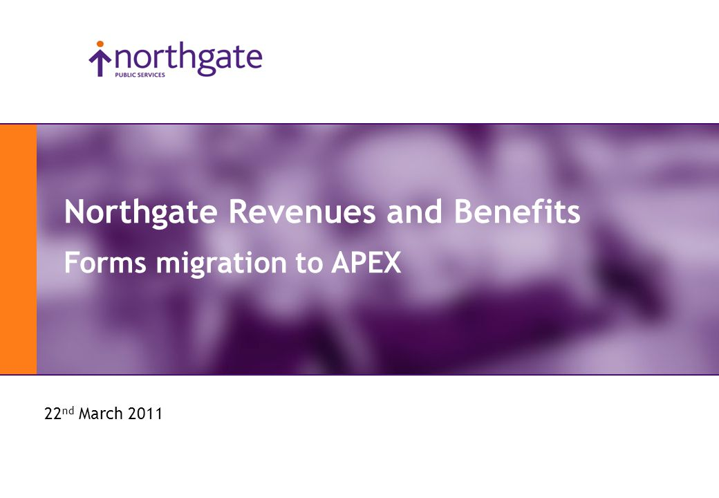 APEX Day 2011 Northgate Revenues and Benefits Forms migration to APEX 22 nd March 2011