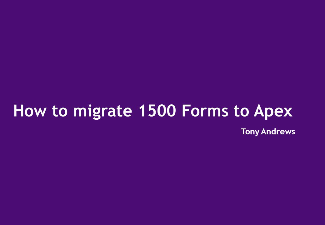How to migrate 1500 Forms to Apex Tony Andrews