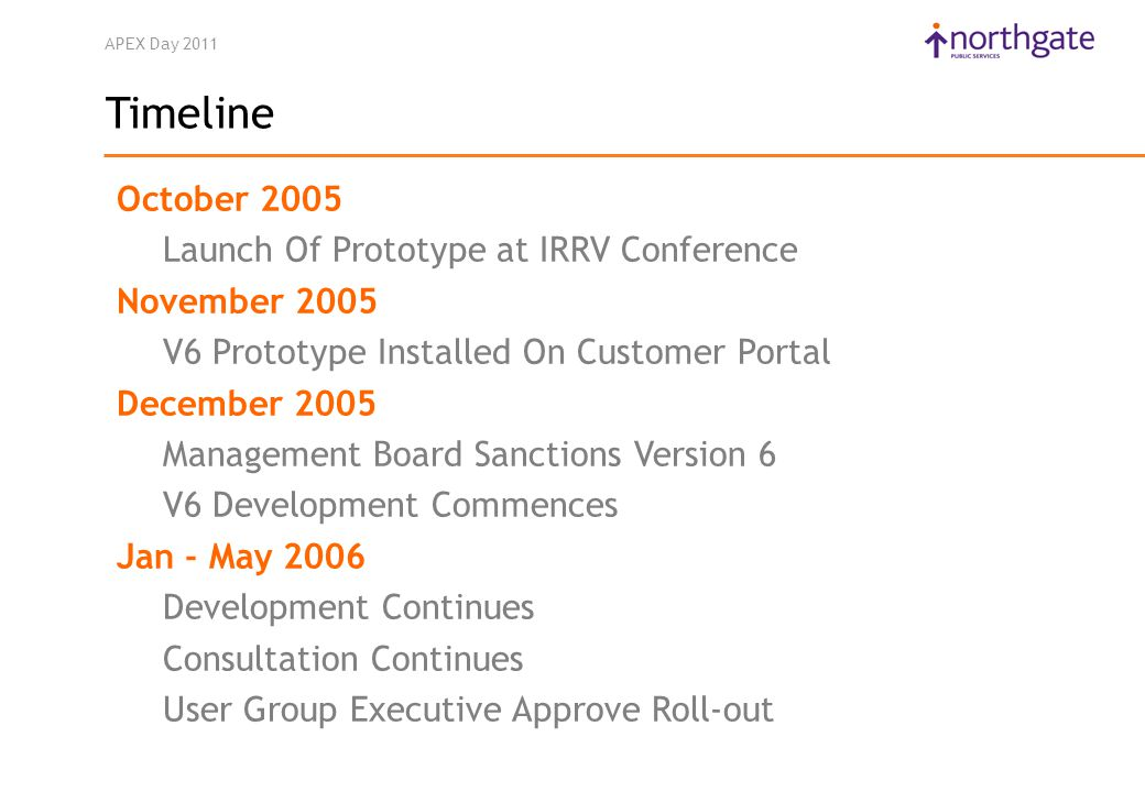 APEX Day 2011 Timeline October 2005 Launch Of Prototype at IRRV Conference November 2005 V6 Prototype Installed On Customer Portal December 2005 Management Board Sanctions Version 6 V6 Development Commences Jan - May 2006 Development Continues Consultation Continues User Group Executive Approve Roll-out