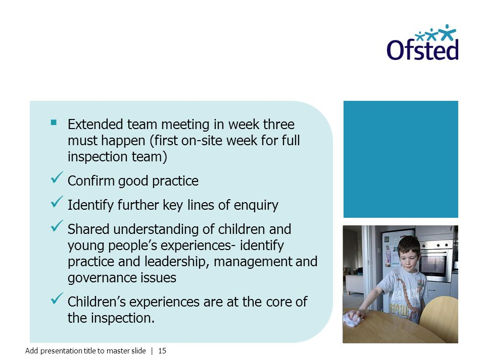 Add presentation title to master slide | 15  Extended team meeting in week three must happen (first on-site week for full inspection team) Confirm good practice Identify further key lines of enquiry Shared understanding of children and young people's experiences- identify practice and leadership, management and governance issues Children's experiences are at the core of the inspection.