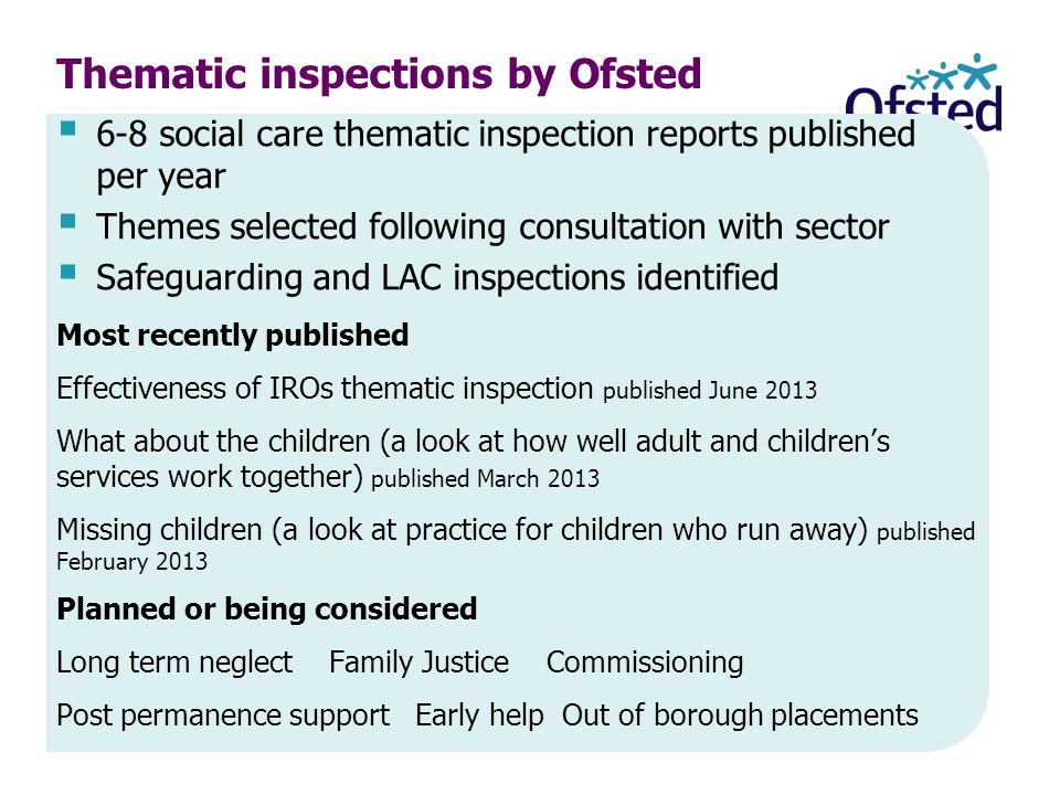  6-8 social care thematic inspection reports published per year  Themes selected following consultation with sector  Safeguarding and LAC inspections identified Most recently published Effectiveness of IROs thematic inspection published June 2013 What about the children (a look at how well adult and children's services work together) published March 2013 Missing children (a look at practice for children who run away) published February 2013 Planned or being considered Long term neglect Family Justice Commissioning Post permanence support Early help Out of borough placements Thematic inspections by Ofsted