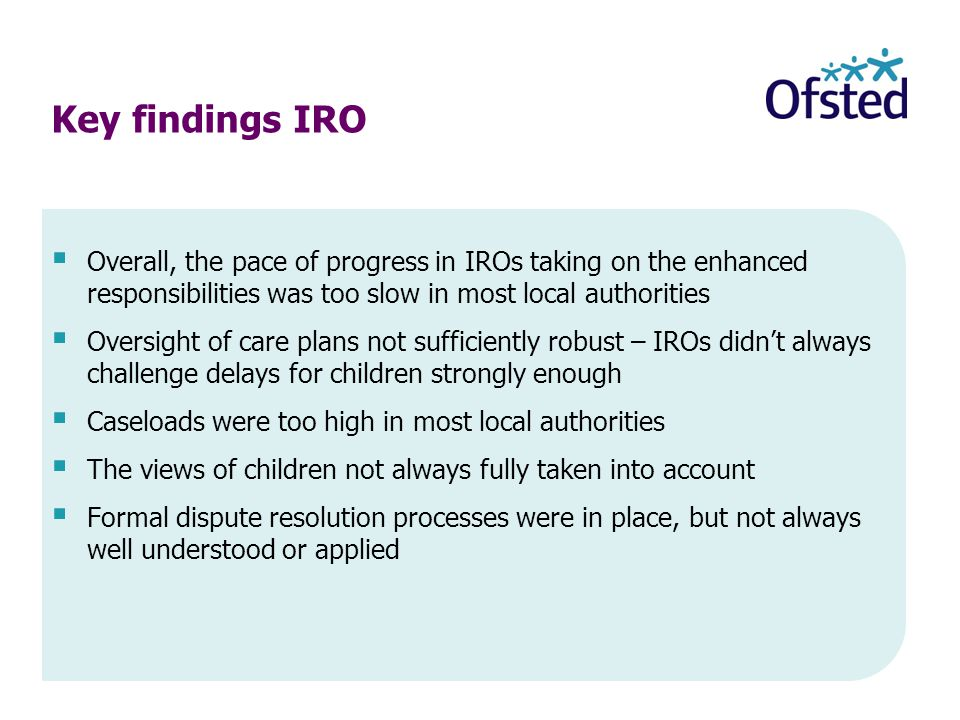  Overall, the pace of progress in IROs taking on the enhanced responsibilities was too slow in most local authorities  Oversight of care plans not sufficiently robust – IROs didn't always challenge delays for children strongly enough  Caseloads were too high in most local authorities  The views of children not always fully taken into account  Formal dispute resolution processes were in place, but not always well understood or applied Key findings IRO