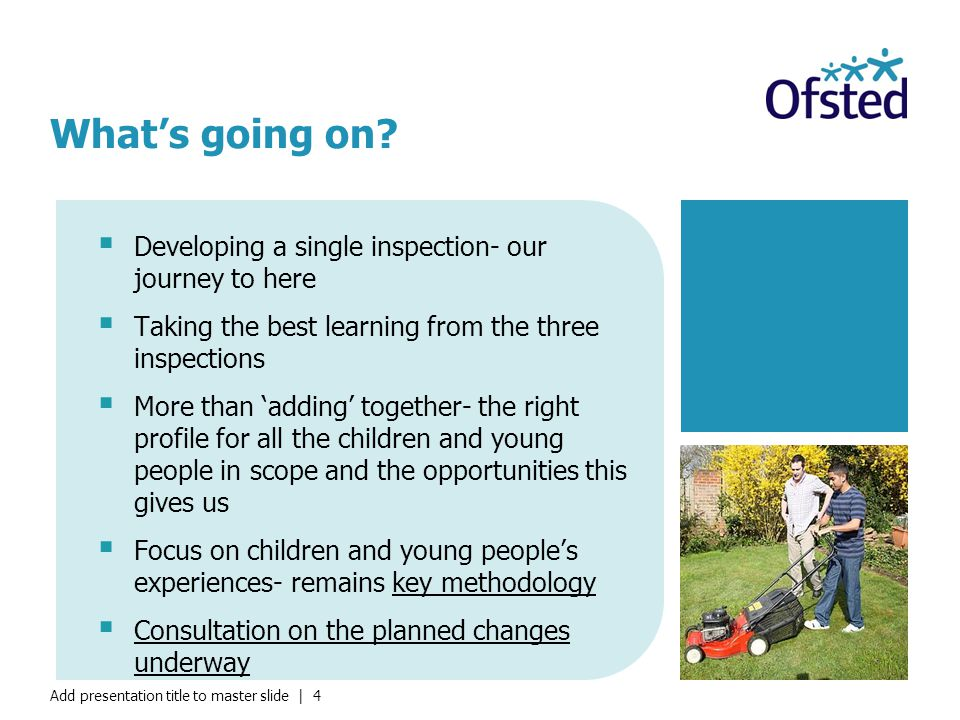 Add presentation title to master slide | 4  Developing a single inspection- our journey to here  Taking the best learning from the three inspections  More than 'adding' together- the right profile for all the children and young people in scope and the opportunities this gives us  Focus on children and young people's experiences- remains key methodology  Consultation on the planned changes underway What's going on