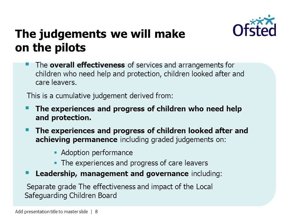 Add presentation title to master slide | 8 The judgements we will make on the pilots  The overall effectiveness of services and arrangements for children who need help and protection, children looked after and care leavers.