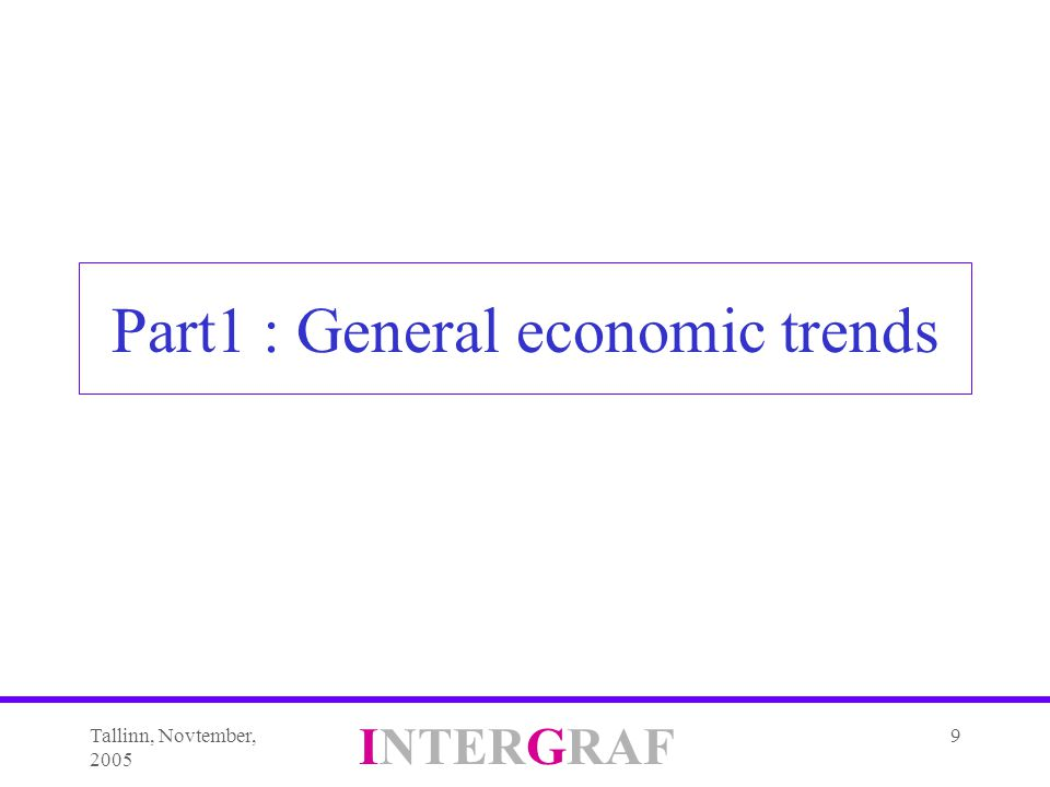 Tallinn, Novtember, 2005 INTERGRAF 9 Part1 : General economic trends