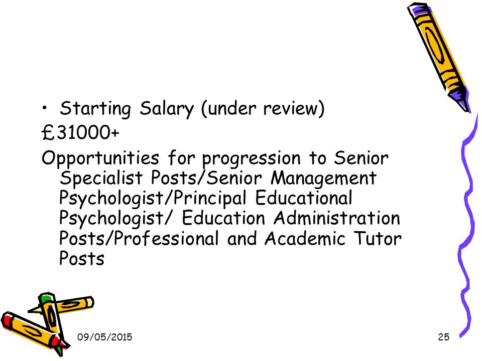 09/05/201525 Starting Salary (under review) £31000+ Opportunities for progression to Senior Specialist Posts/Senior Management Psychologist/Principal Educational Psychologist/ Education Administration Posts/Professional and Academic Tutor Posts