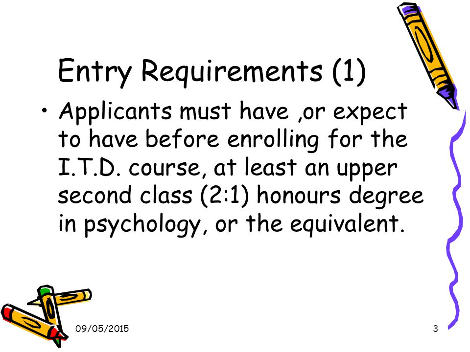 09/05/20154 Entry Requirements (2) Eligibility for the Graduate Basis for Chartered Membership (GBC) of The British Psychological Society by date to be set in 2010 To be eligible for GBC you must have either Undertaken a qualification in psychology (usually a Bachelor (Honours) degree) which has been approved by the BPS as conferring the Graduate Basis for Chartered Membership or Passed the Society's Qualifying Examination or Undertaken an appropriate Society approved conversion course.