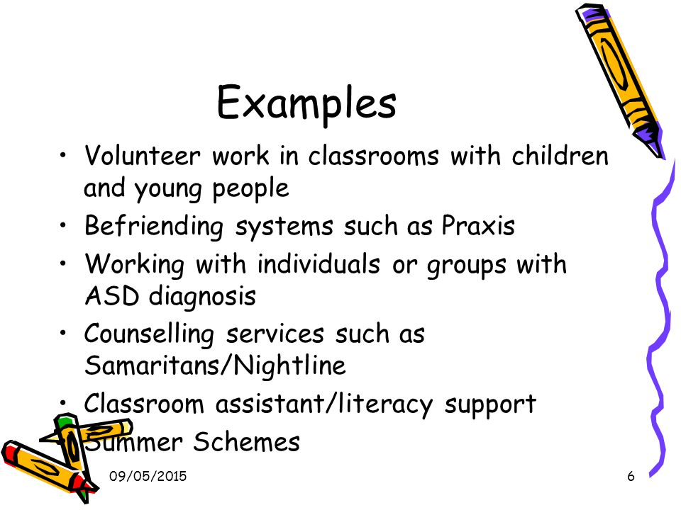 09/05/20156 Examples Volunteer work in classrooms with children and young people Befriending systems such as Praxis Working with individuals or groups with ASD diagnosis Counselling services such as Samaritans/Nightline Classroom assistant/literacy support Summer Schemes