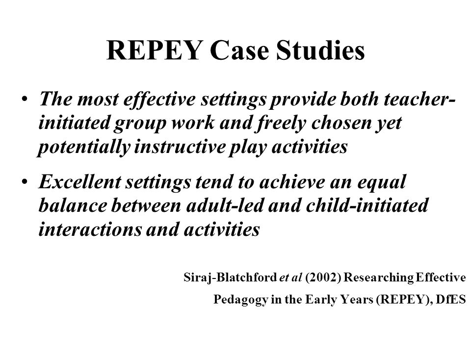 REPEY Case Studies The most effective settings provide both teacher- initiated group work and freely chosen yet potentially instructive play activities Excellent settings tend to achieve an equal balance between adult-led and child-initiated interactions and activities Siraj-Blatchford et al (2002) Researching Effective Pedagogy in the Early Years (REPEY), DfES