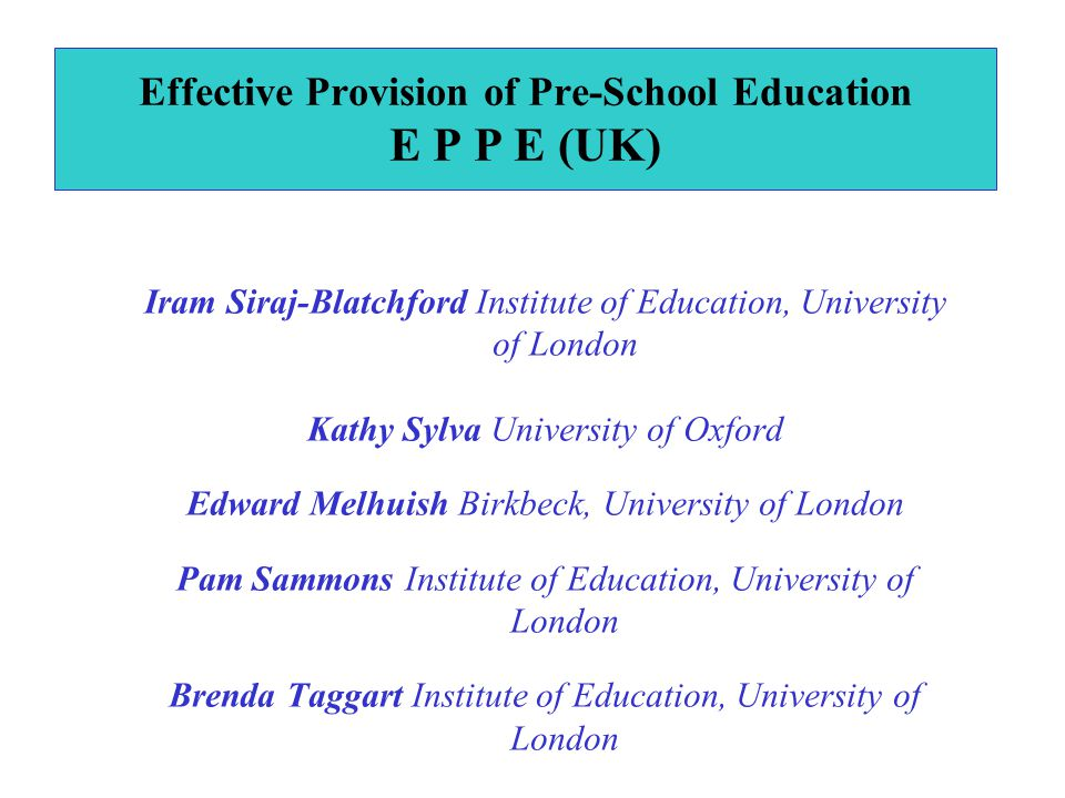 Iram Siraj-Blatchford Institute of Education, University of London Kathy Sylva University of Oxford Edward Melhuish Birkbeck, University of London Pam Sammons Institute of Education, University of London Brenda Taggart Institute of Education, University of London Effective Provision of Pre-School Education E P P E (UK)