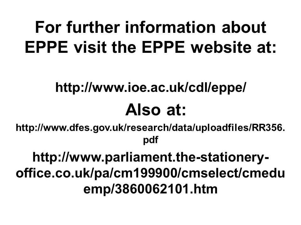 For further information about EPPE visit the EPPE website at: http://www.ioe.ac.uk/cdl/eppe/ Also at: http://www.dfes.gov.uk/research/data/uploadfiles/RR356.
