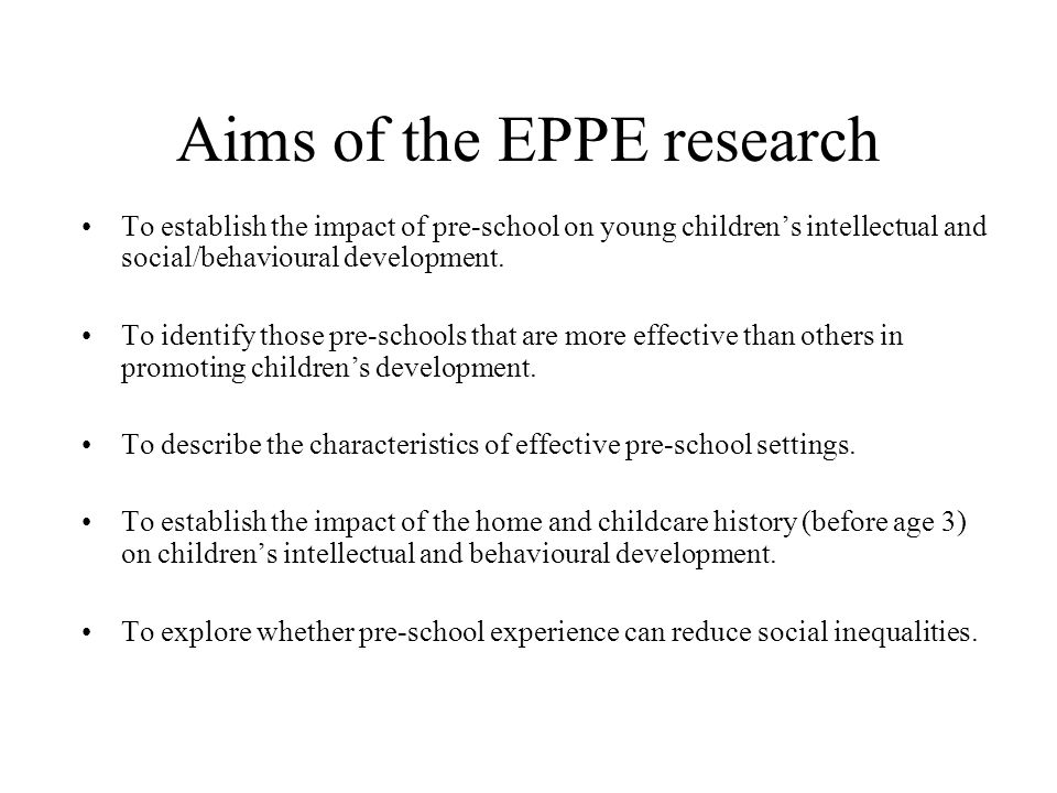 Aims of the EPPE research To establish the impact of pre-school on young children's intellectual and social/behavioural development.