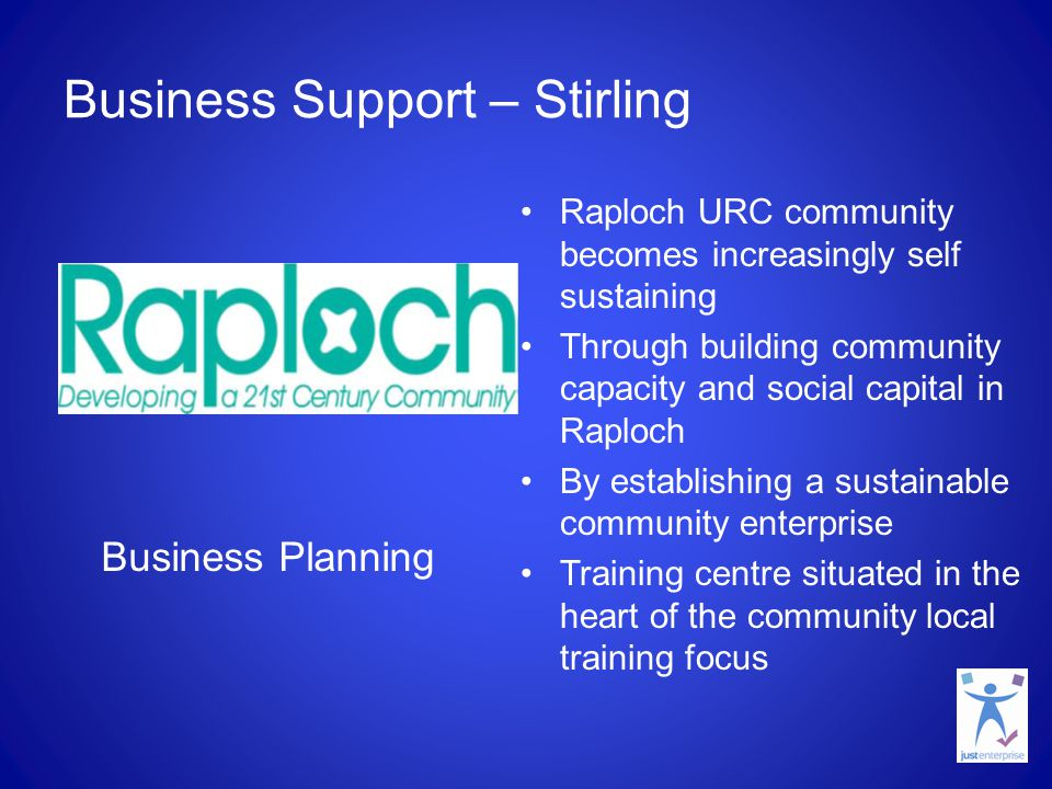 Business Support – Stirling Raploch URC community becomes increasingly self sustaining Through building community capacity and social capital in Raploch By establishing a sustainable community enterprise Training centre situated in the heart of the community local training focus Business Planning