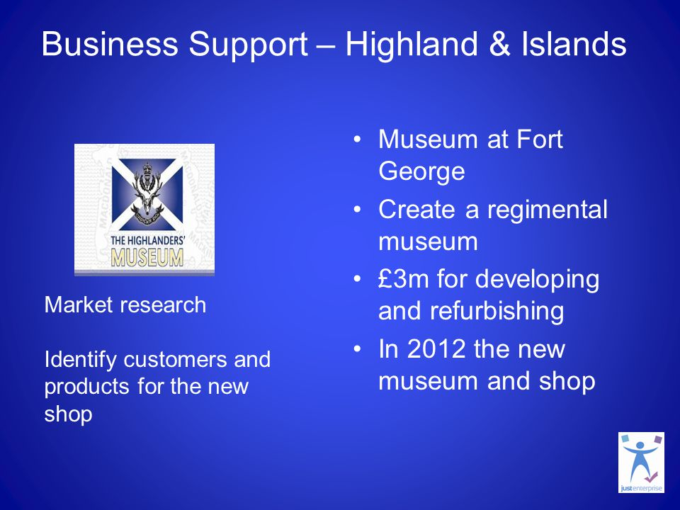 Business Support – Highland & Islands Museum at Fort George Create a regimental museum £3m for developing and refurbishing In 2012 the new museum and shop Market research Identify customers and products for the new shop
