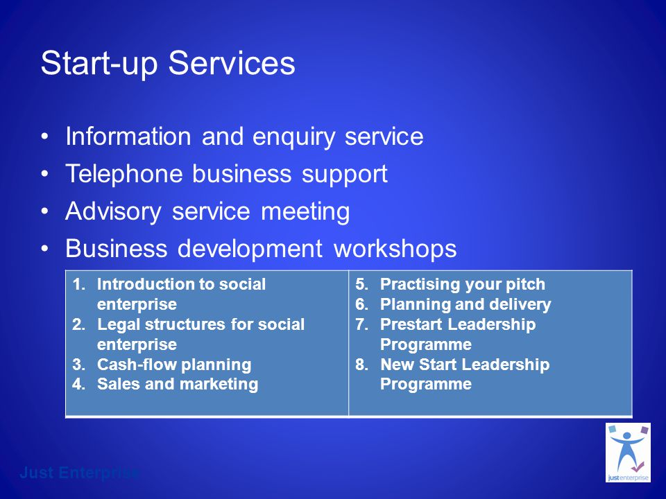 Just Enterprise Start-up Services Information and enquiry service Telephone business support Advisory service meeting Business development workshops 1.Introduction to social enterprise 2.Legal structures for social enterprise 3.Cash-flow planning 4.Sales and marketing 5.Practising your pitch 6.Planning and delivery 7.Prestart Leadership Programme 8.New Start Leadership Programme