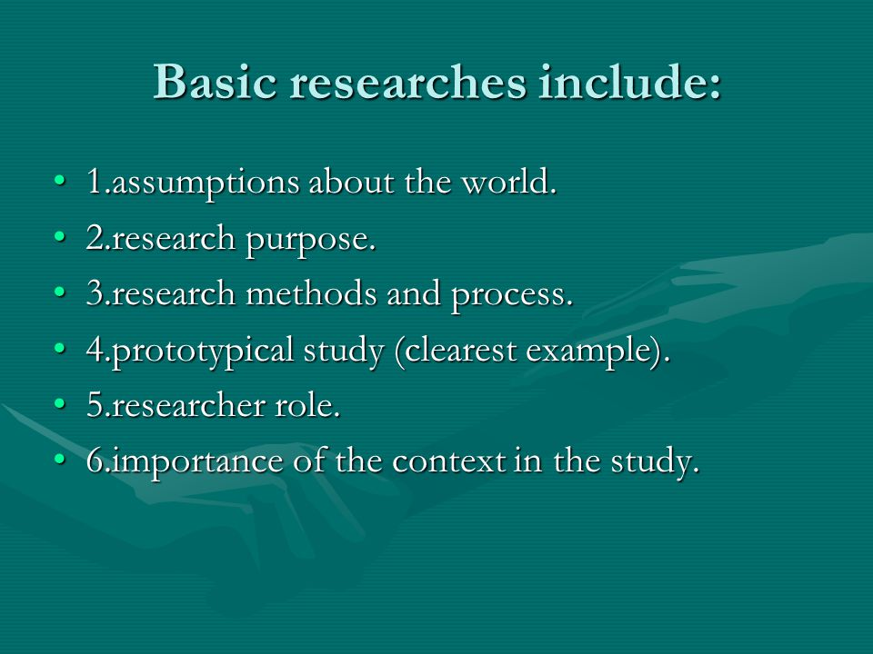 Basic researches include: 1.assumptions about the world.1.assumptions about the world. 2.research purpose.2.research purpose. 3.research methods and p